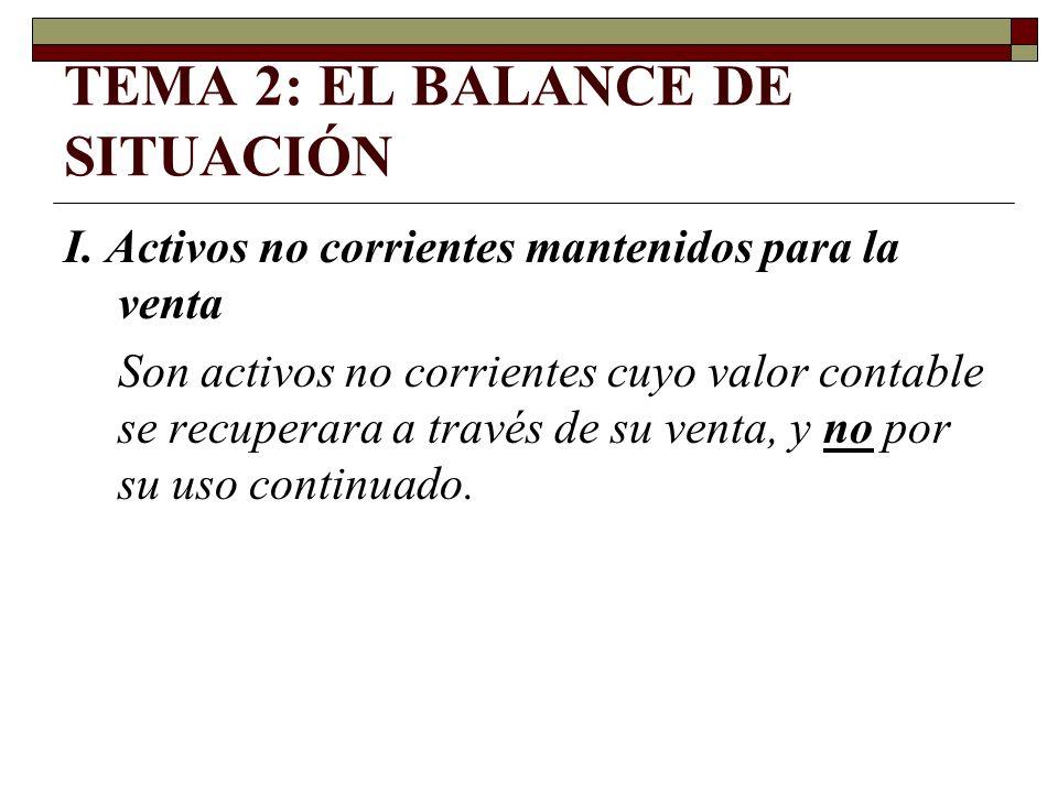 TEMA 2: EL BALANCE DE SITUACIÓN I. Activos no corrientes mantenidos para la venta Son activos no corrientes cuyo valor contable se recuperara a través