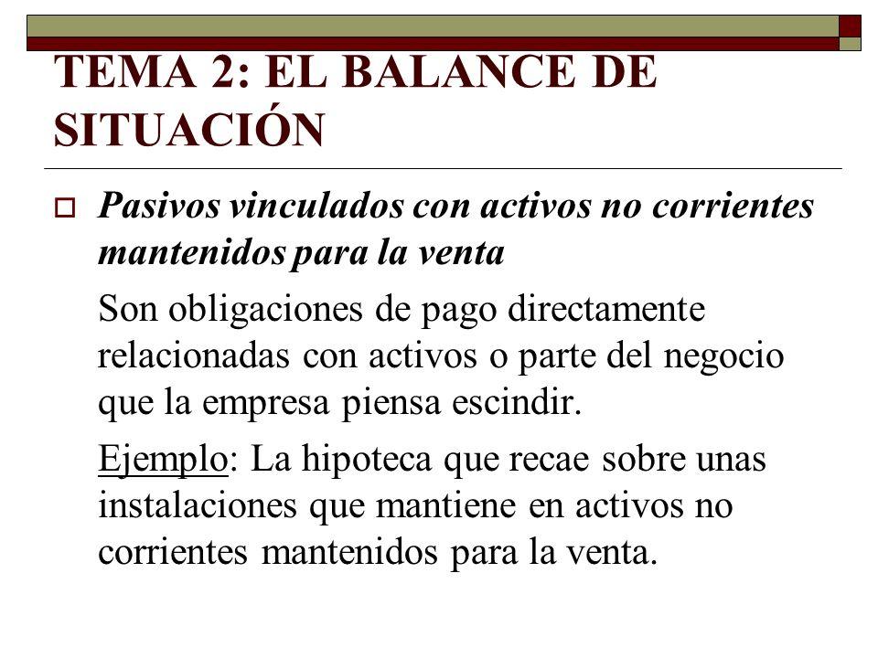 TEMA 2: EL BALANCE DE SITUACIÓN Pasivos vinculados con activos no corrientes mantenidos para la venta Son obligaciones de pago directamente relacionad