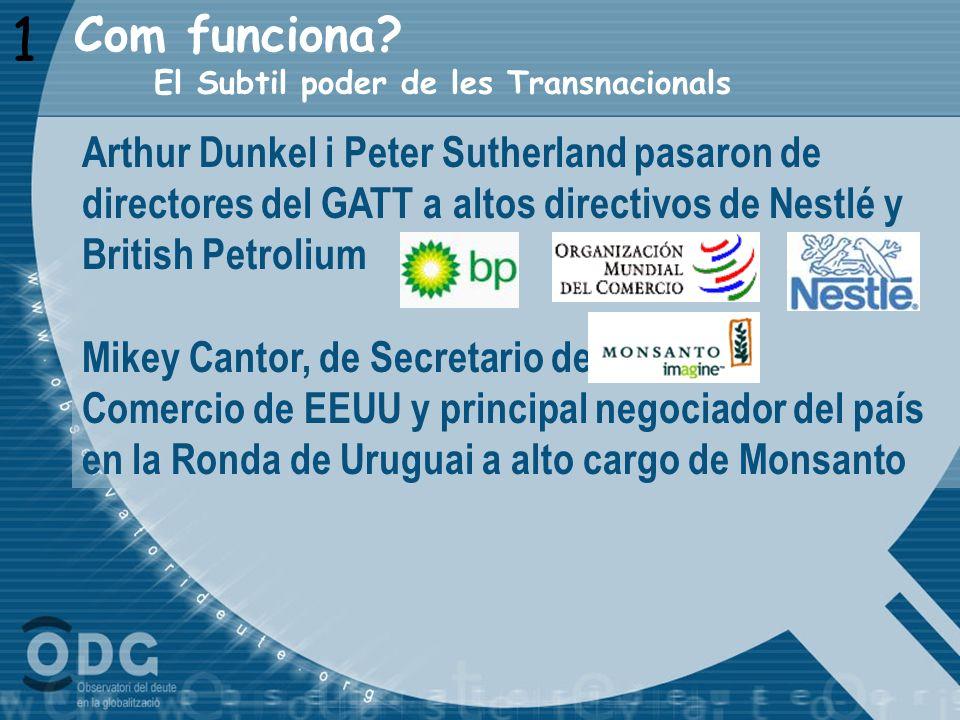 Com funciona? 1 El Subtil poder de les Transnacionals Arthur Dunkel i Peter Sutherland pasaron de directores del GATT a altos directivos de Nestlé y B
