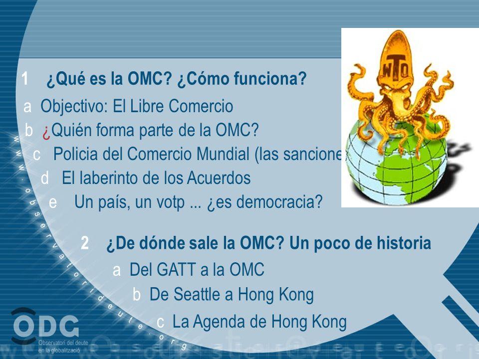 1 ¿Qué es la OMC? ¿Cómo funciona? a Objectivo: El Libre Comercio b ¿Quién forma parte de la OMC? c Policia del Comercio Mundial (las sanciones) d El l