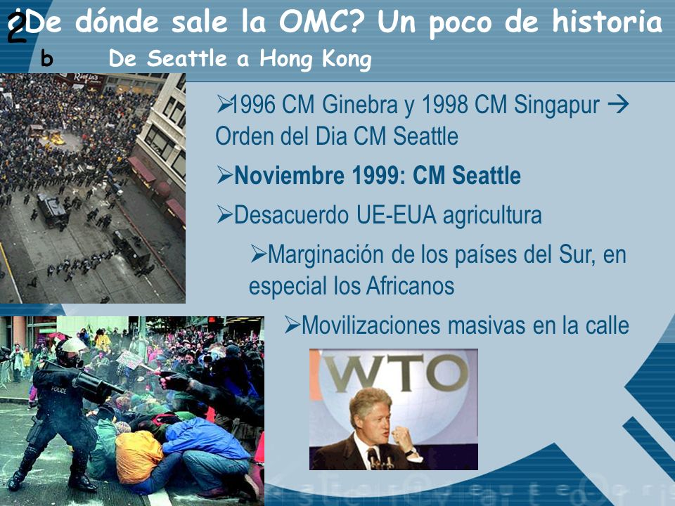 ¿De dónde sale la OMC? Un poco de historia 2 De Seattle a Hong Kong b 1996 CM Ginebra y 1998 CM Singapur Orden del Dia CM Seattle Noviembre 1999: CM S