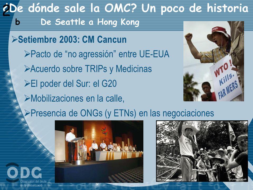¿De dónde sale la OMC? Un poco de historia 2 De Seattle a Hong Kong b Setiembre 2003: CM Cancun Pacto de no agressión entre UE-EUA Acuerdo sobre TRIPs