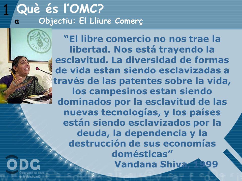1 Objectiu: El Lliure Comerç a Què és lOMC? El libre comercio no nos trae la libertad. Nos está trayendo la esclavitud. La diversidad de formas de vid