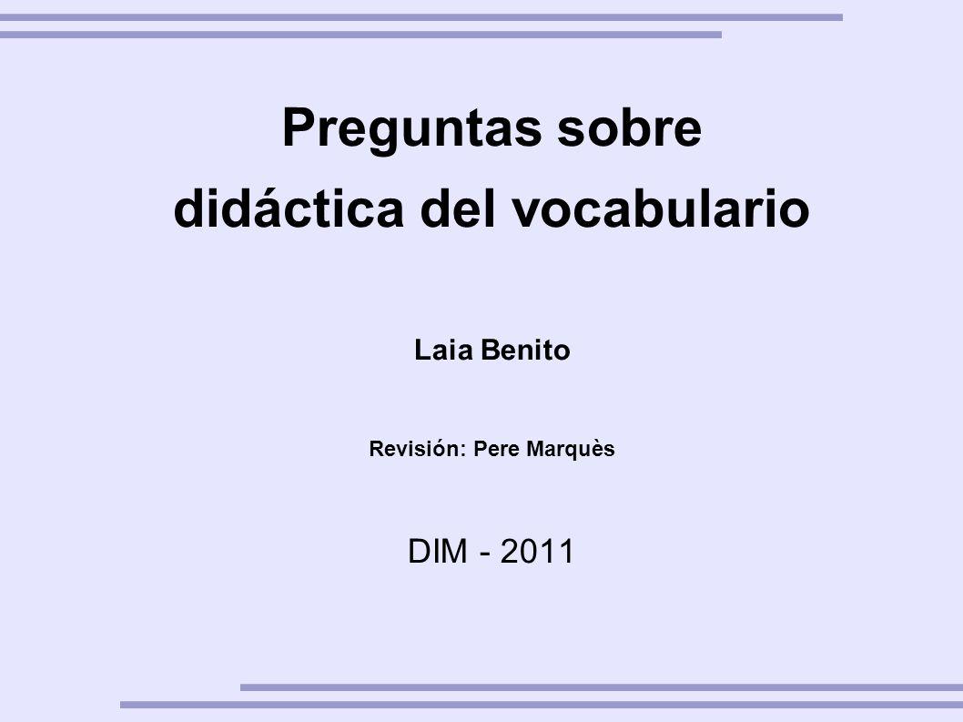 Preguntas sobre didáctica del vocabulario Laia Benito Revisión: Pere Marquès DIM - 2011 Abril 2011