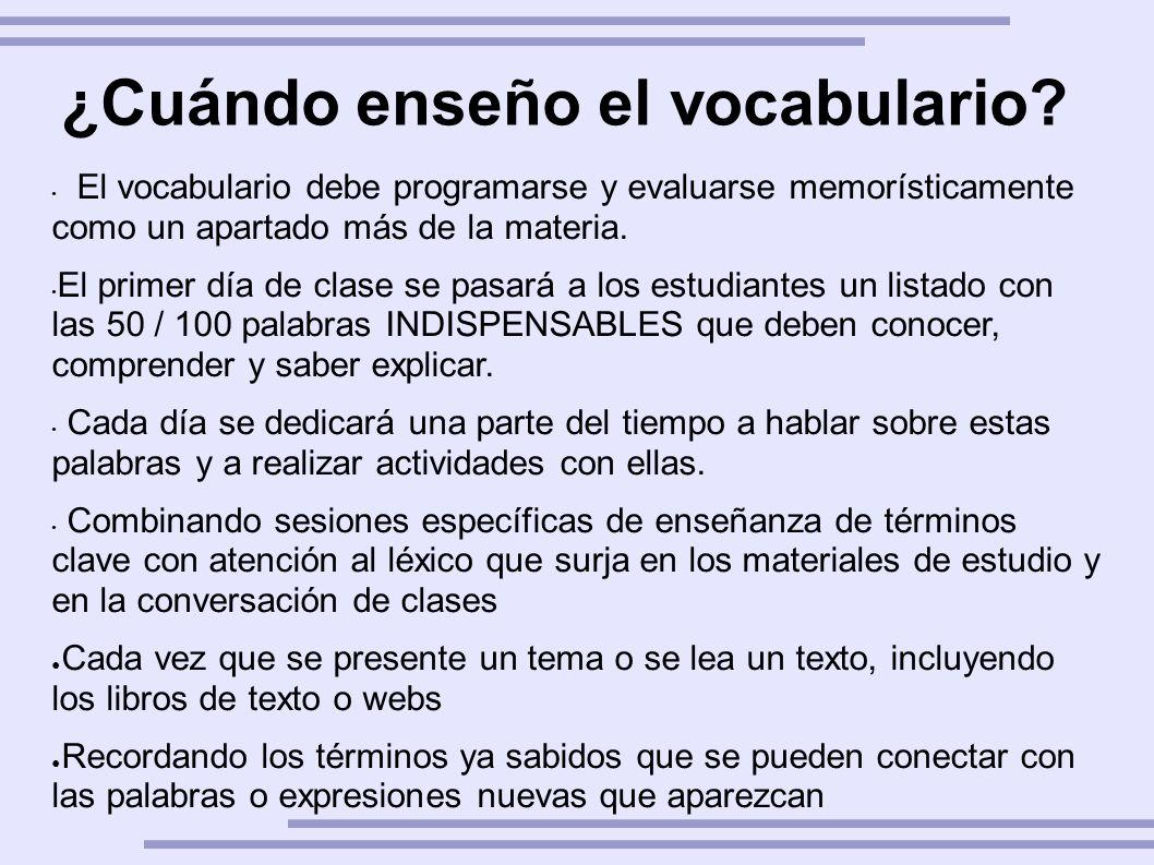 ¿Cuándo enseño el vocabulario? El vocabulario debe programarse y evaluarse memorísticamente como un apartado más de la materia. El primer día de clase