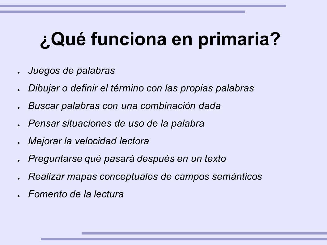 ¿Qué funciona en primaria? Juegos de palabras Dibujar o definir el término con las propias palabras Buscar palabras con una combinación dada Pensar si