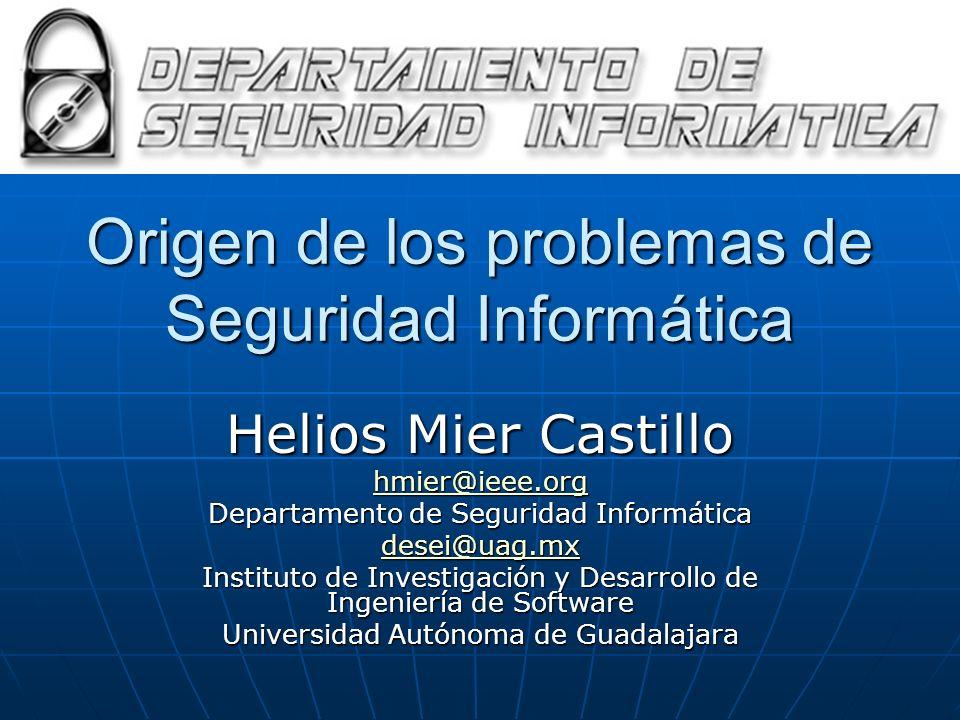 Origen de los problemas de Seguridad Informática Helios Mier Castillo hmier@ieee.org Departamento de Seguridad Informática desei@uag.mx Instituto de I
