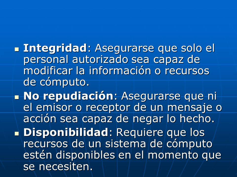Integridad: Asegurarse que solo el personal autorizado sea capaz de modificar la información o recursos de cómputo. Integridad: Asegurarse que solo el