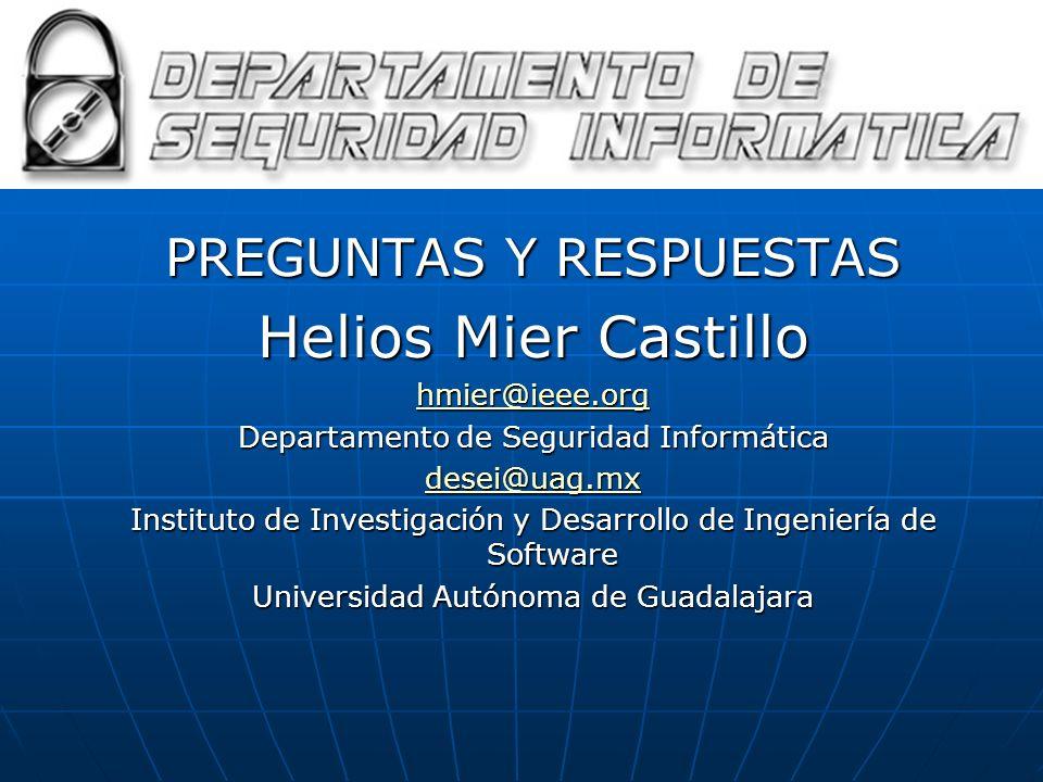 PREGUNTAS Y RESPUESTAS Helios Mier Castillo hmier@ieee.org Departamento de Seguridad Informática desei@uag.mx Instituto de Investigación y Desarrollo