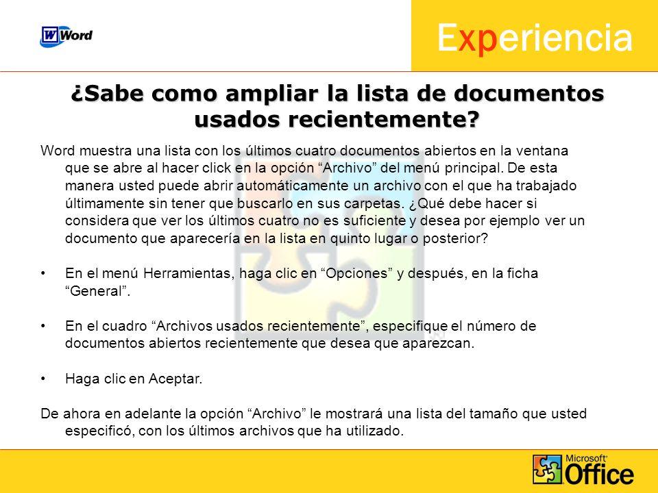 Experiencia ¿Sabe como ampliar la lista de documentos usados recientemente? Word muestra una lista con los últimos cuatro documentos abiertos en la ve