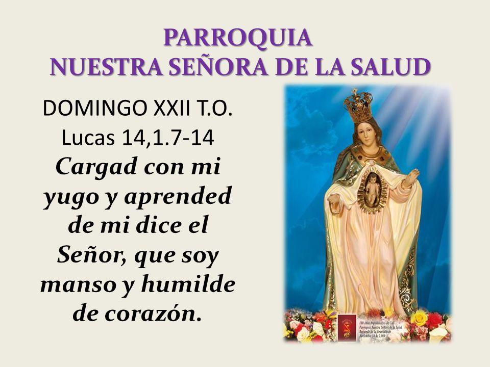 PARROQUIA NUESTRA SEÑORA DE LA SALUD DOMINGO XXII T.O. Lucas 14,1.7-14 Cargad con mi yugo y aprended de mi dice el Señor, que soy manso y humilde de c