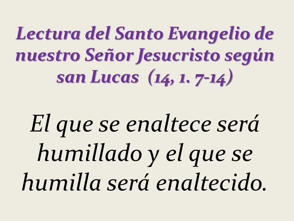 Lectura del Santo Evangelio de nuestro Señor Jesucristo según san Lucas (14, 1. 7-14) El que se enaltece será humillado y el que se humilla será enalt
