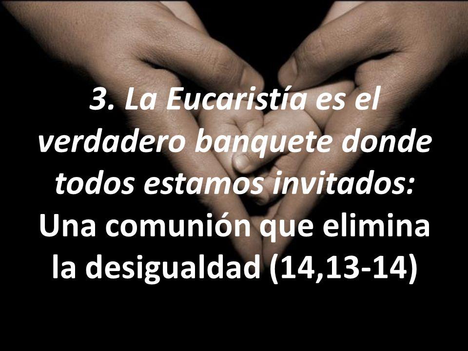 3. La Eucaristía es el verdadero banquete donde todos estamos invitados: Una comunión que elimina la desigualdad (14,13-14)