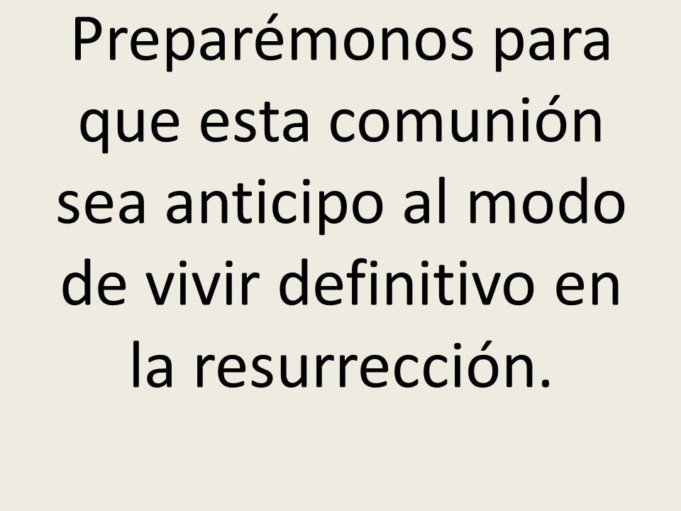 Preparémonos para que esta comunión sea anticipo al modo de vivir definitivo en la resurrección.