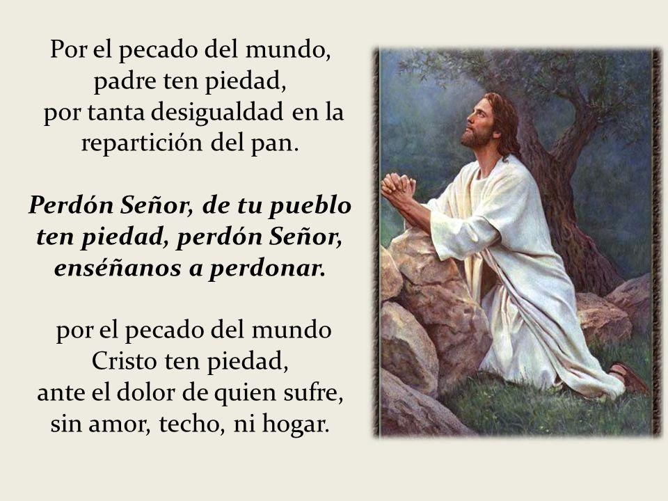 Por el pecado del mundo, padre ten piedad, por tanta desigualdad en la repartición del pan. Perdón Señor, de tu pueblo ten piedad, perdón Señor, enséñ
