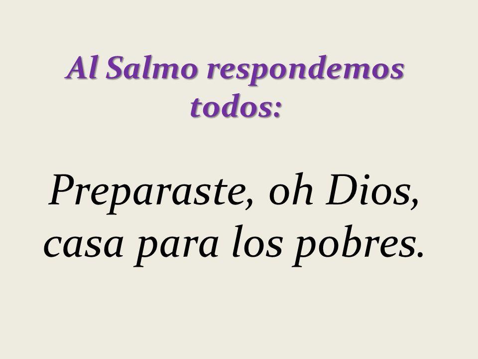 Al Salmo respondemos todos: Preparaste, oh Dios, casa para los pobres.