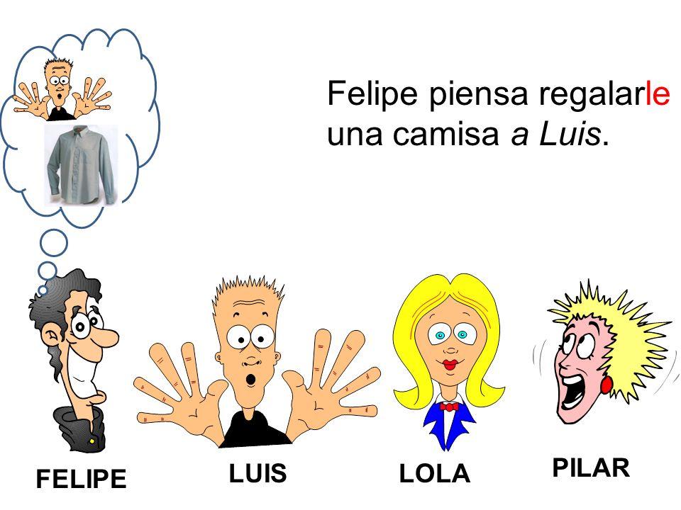 FELIPE LUISLOLA PILAR Felipe piensa regalarle una camisa a Luis.