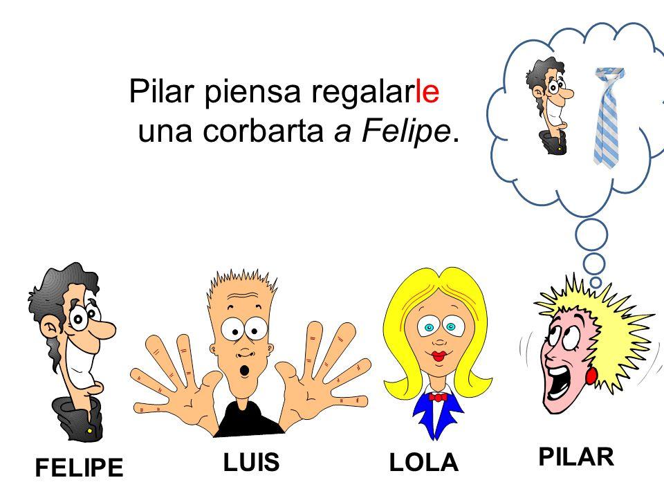 FELIPE LUISLOLA PILAR Pilar piensa regalarle una corbarta a Felipe.