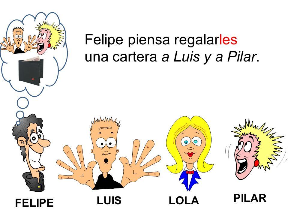 FELIPE LUISLOLA PILAR Felipe piensa regalarles una cartera a Luis y a Pilar.