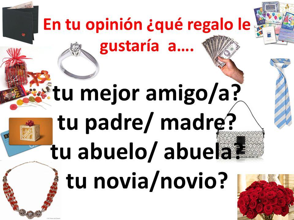 En tu opinión ¿qué regalo le gustaría a…. tu mejor amigo/a? tu padre/ madre? tu abuelo/ abuela? tu novia/novio?