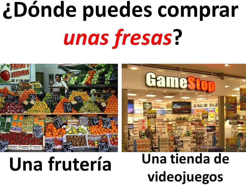 Una frutería ¿Dónde puedes comprar unas fresas? Una tienda de videojuegos