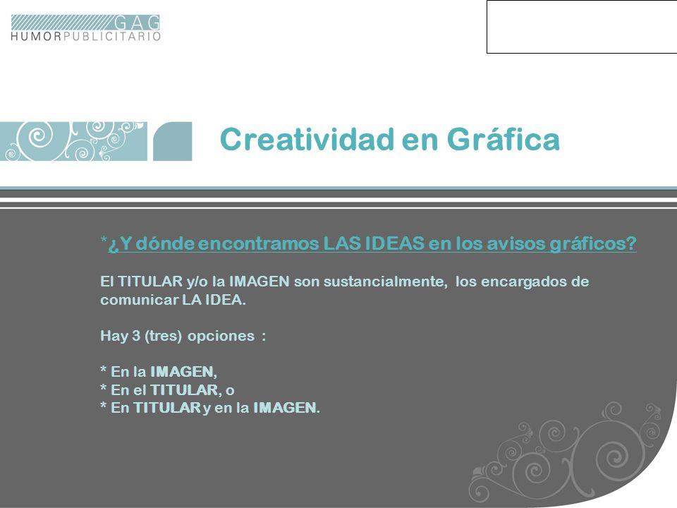Creatividad en Gráfica * ¿Y dónde encontramos LAS IDEAS en los avisos gráficos? El TITULAR y/o la IMAGEN son sustancialmente, los encargados de comuni