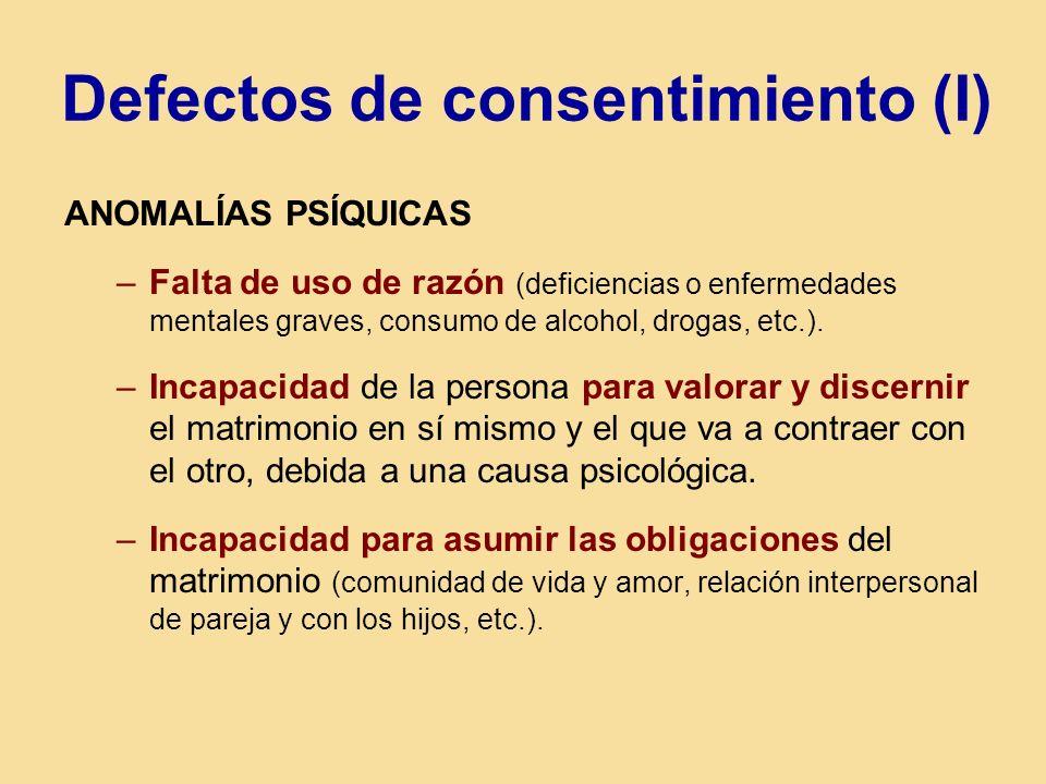 Defectos de consentimiento (I) ANOMALÍAS PSÍQUICAS –Falta de uso de razón (deficiencias o enfermedades mentales graves, consumo de alcohol, drogas, etc.).