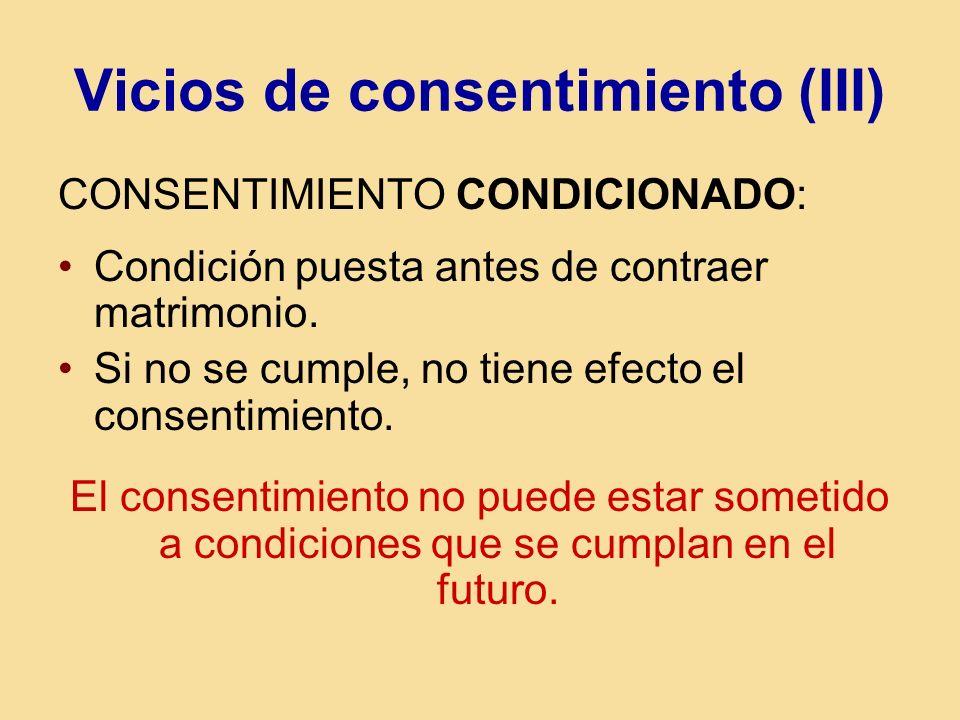 Vicios de consentimiento (III) CONSENTIMIENTO CONDICIONADO: Condición puesta antes de contraer matrimonio. Si no se cumple, no tiene efecto el consent