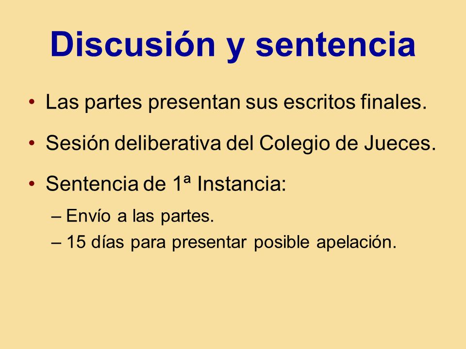 Discusión y sentencia Las partes presentan sus escritos finales. Sesión deliberativa del Colegio de Jueces. Sentencia de 1ª Instancia: –Envío a las pa
