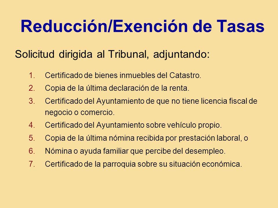 Reducción/Exención de Tasas Solicitud dirigida al Tribunal, adjuntando: 1.Certificado de bienes inmuebles del Catastro. 2.Copia de la última declaraci