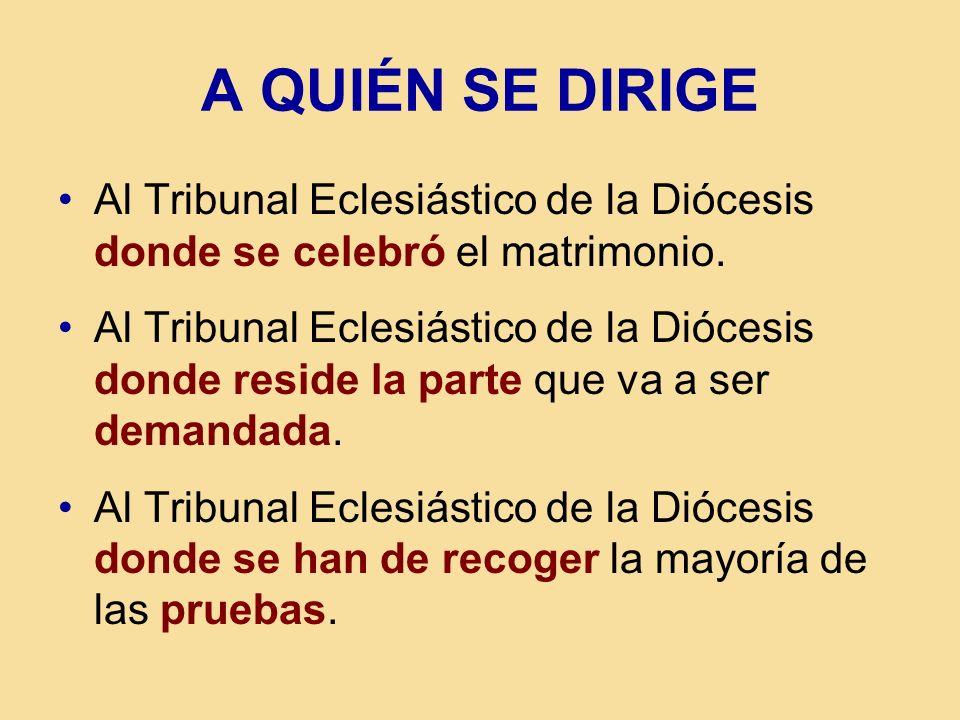 A QUIÉN SE DIRIGE Al Tribunal Eclesiástico de la Diócesis donde se celebró el matrimonio. Al Tribunal Eclesiástico de la Diócesis donde reside la part
