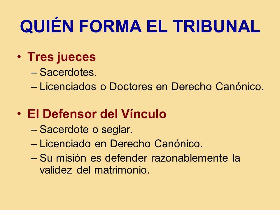 QUIÉN FORMA EL TRIBUNAL Tres jueces –Sacerdotes. –Licenciados o Doctores en Derecho Canónico. El Defensor del Vínculo –Sacerdote o seglar. –Licenciado