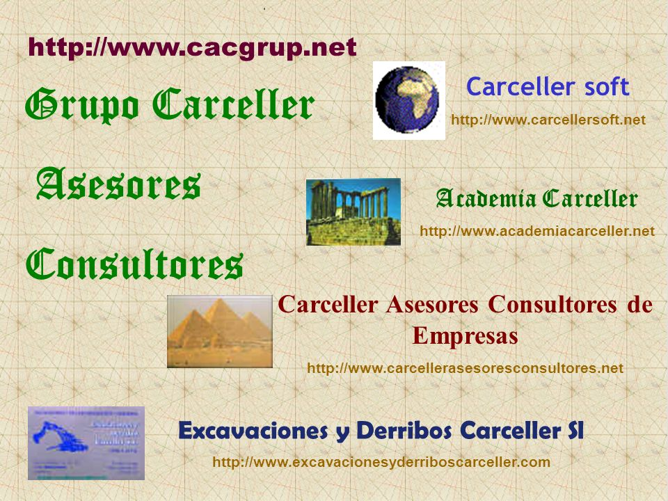 Grupo Carceller Asesores Consultores http://www.cacgrup.net Academia Carceller http://www.academiacarceller.net Carceller Asesores Consultores de Empresas http://www.carcellerasesoresconsultores.net Carceller soft http://www.carcellersoft.net Excavaciones y Derribos Carceller Sl http://www.excavacionesyderriboscarceller.com