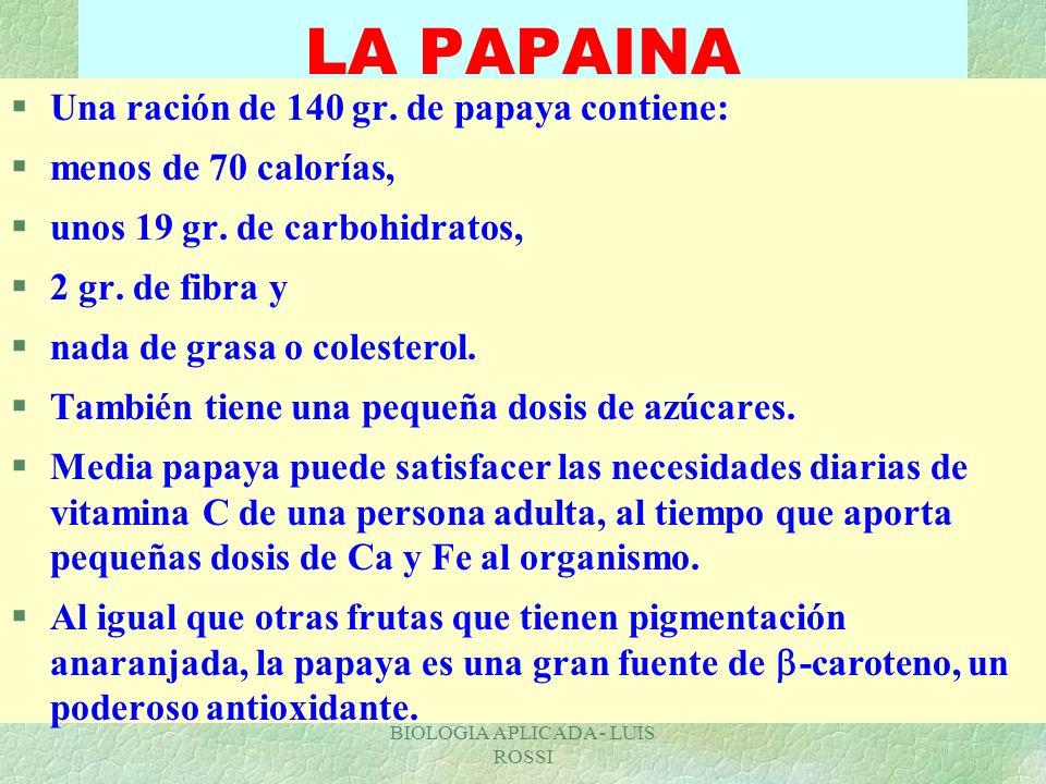 BIOLOGIA APLICADA - LUIS ROSSI LA PAPAINA §Una ración de 140 gr. de papaya contiene: §menos de 70 calorías, §unos 19 gr. de carbohidratos, §2 gr. de f