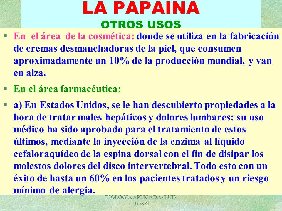 BIOLOGIA APLICADA - LUIS ROSSI LA PAPAINA OTROS USOS §En el área de la cosmética: donde se utiliza en la fabricación de cremas desmanchadoras de la pi