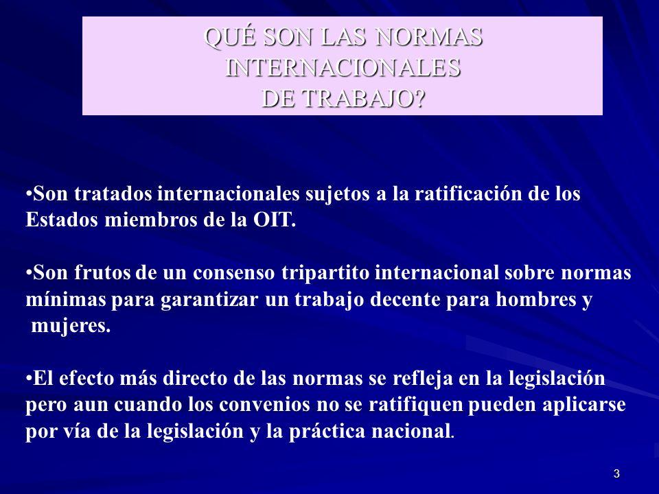3 QUÉ SON LAS NORMAS INTERNACIONALES DE TRABAJO? Son tratados internacionales sujetos a la ratificación de los Estados miembros de la OIT. Son frutos