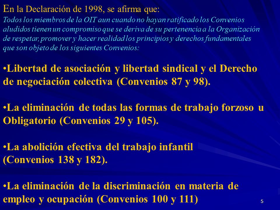 5 E n la Declaración de 1998, se afirma que: Todos los miembros de la OIT aun cuando no hayan ratificado los Convenios aludidos tienen un compromiso q