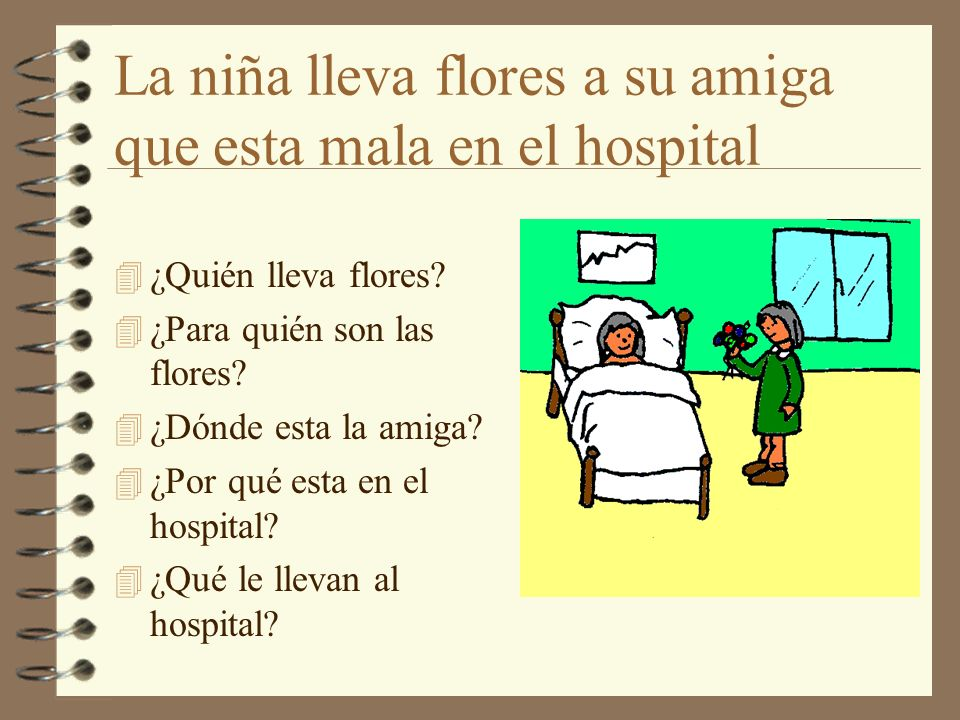 La niña lleva flores a su amiga que esta mala en el hospital 4 ¿Quién lleva flores? 4 ¿Para quién son las flores? 4 ¿Dónde esta la amiga? 4 ¿Por qué e