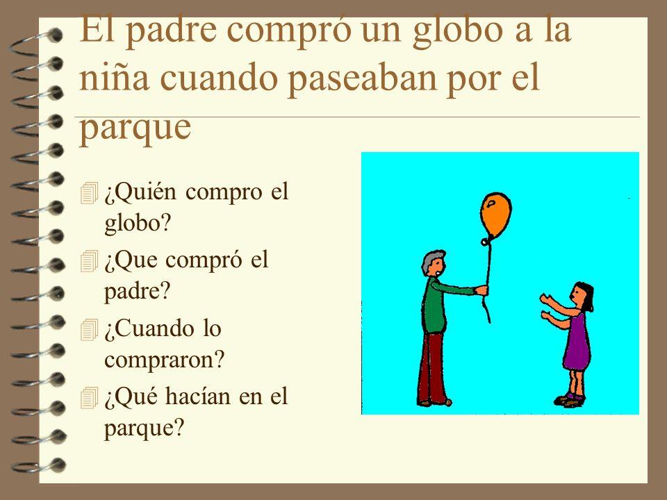 El padre compró un globo a la niña cuando paseaban por el parque 4 ¿Quién compro el globo? 4 ¿Que compró el padre? 4 ¿Cuando lo compraron? 4 ¿Qué hací