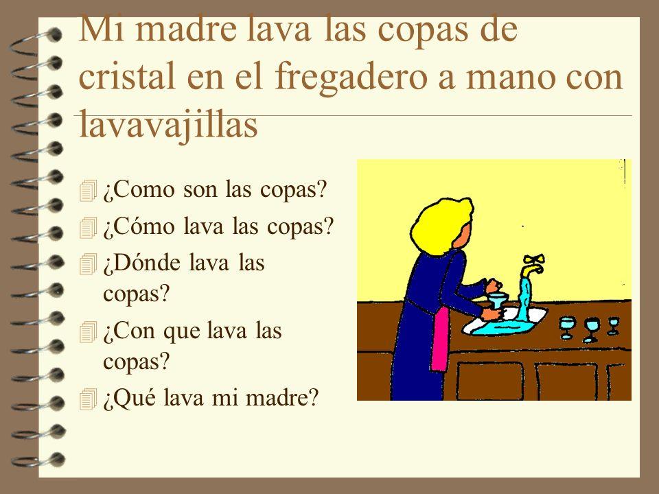 Mi madre lava las copas de cristal en el fregadero a mano con lavavajillas 4 ¿Como son las copas? 4 ¿Cómo lava las copas? 4 ¿Dónde lava las copas? 4 ¿