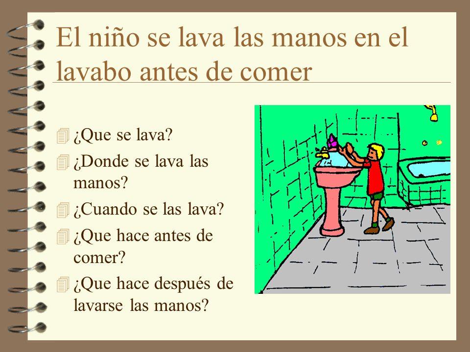El niño se lava las manos en el lavabo antes de comer 4 ¿Que se lava? 4 ¿Donde se lava las manos? 4 ¿Cuando se las lava? 4 ¿Que hace antes de comer? 4