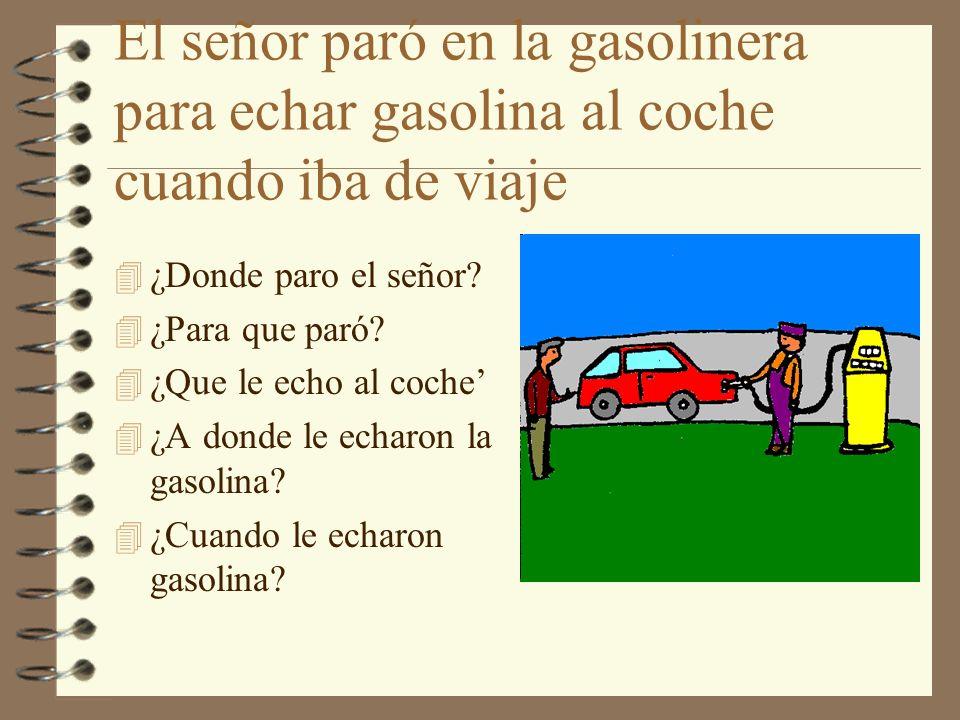 El señor paró en la gasolinera para echar gasolina al coche cuando iba de viaje 4 ¿Donde paro el señor? 4 ¿Para que paró? 4 ¿Que le echo al coche 4 ¿A