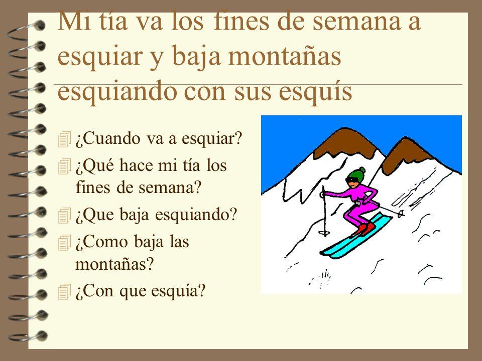 Mi tía va los fines de semana a esquiar y baja montañas esquiando con sus esquís 4 ¿Cuando va a esquiar? 4 ¿Qué hace mi tía los fines de semana? 4 ¿Qu