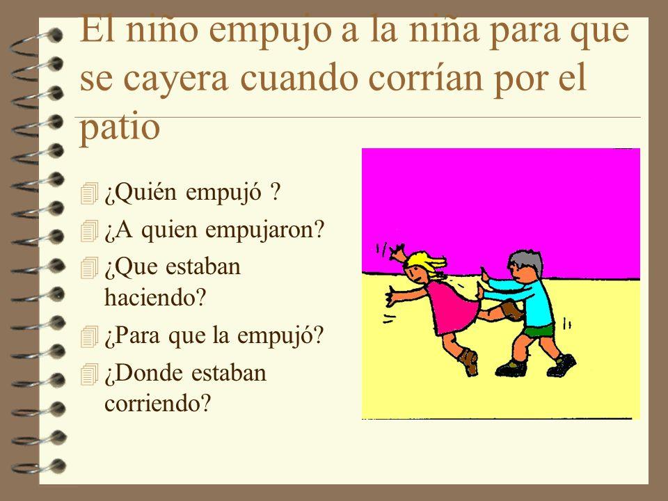 El niño empujo a la niña para que se cayera cuando corrían por el patio 4 ¿Quién empujó ? 4 ¿A quien empujaron? 4 ¿Que estaban haciendo? 4 ¿Para que l