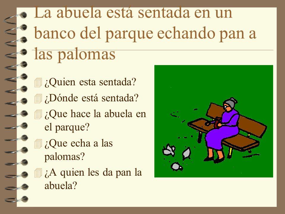 La abuela está sentada en un banco del parque echando pan a las palomas 4 ¿Quien esta sentada? 4 ¿Dónde está sentada? 4 ¿Que hace la abuela en el parq