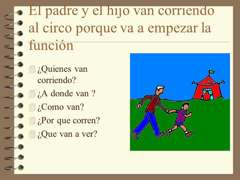 El padre y el hijo van corriendo al circo porque va a empezar la función 4 ¿Quienes van corriendo? 4 ¿A donde van ? 4 ¿Como van? 4 ¿Por que corren? 4