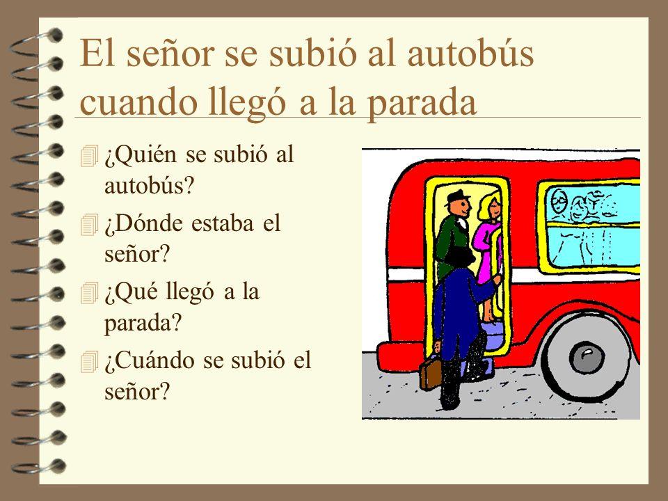 El señor se subió al autobús cuando llegó a la parada 4 ¿Quién se subió al autobús? 4 ¿Dónde estaba el señor? 4 ¿Qué llegó a la parada? 4 ¿Cuándo se s