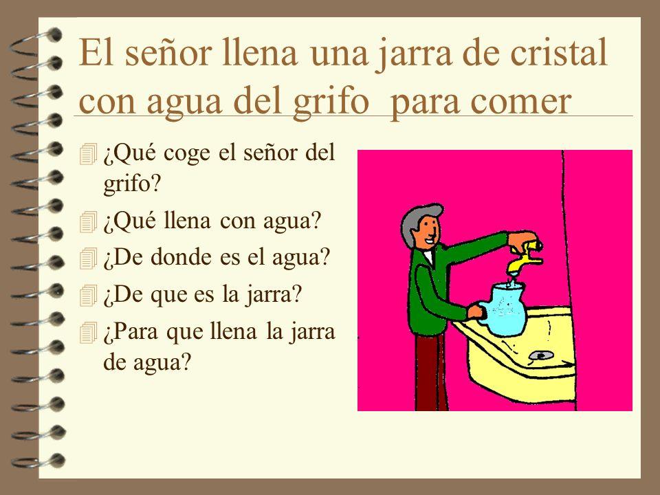 El señor llena una jarra de cristal con agua del grifo para comer 4 ¿Qué coge el señor del grifo? 4 ¿Qué llena con agua? 4 ¿De donde es el agua? 4 ¿De