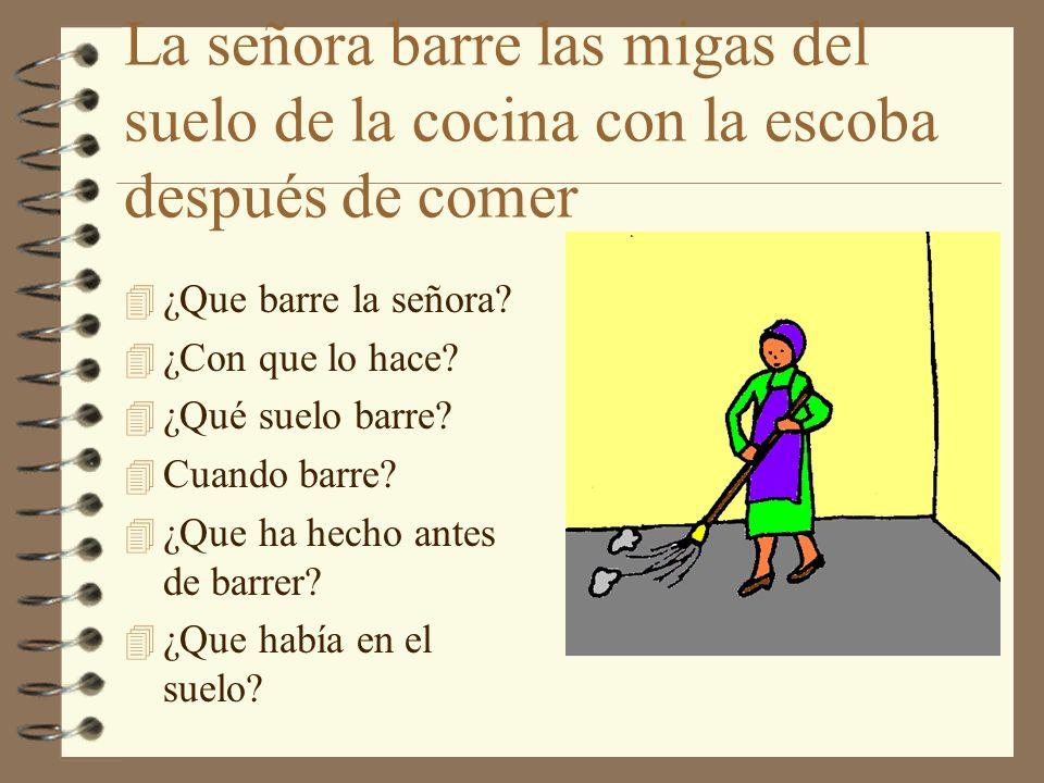La señora barre las migas del suelo de la cocina con la escoba después de comer 4 ¿Que barre la señora? 4 ¿Con que lo hace? 4 ¿Qué suelo barre? 4 Cuan