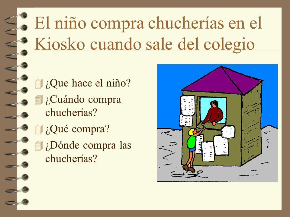 El niño compra chucherías en el Kiosko cuando sale del colegio 4 ¿Que hace el niño? 4 ¿Cuándo compra chucherías? 4 ¿Qué compra? 4 ¿Dónde compra las ch